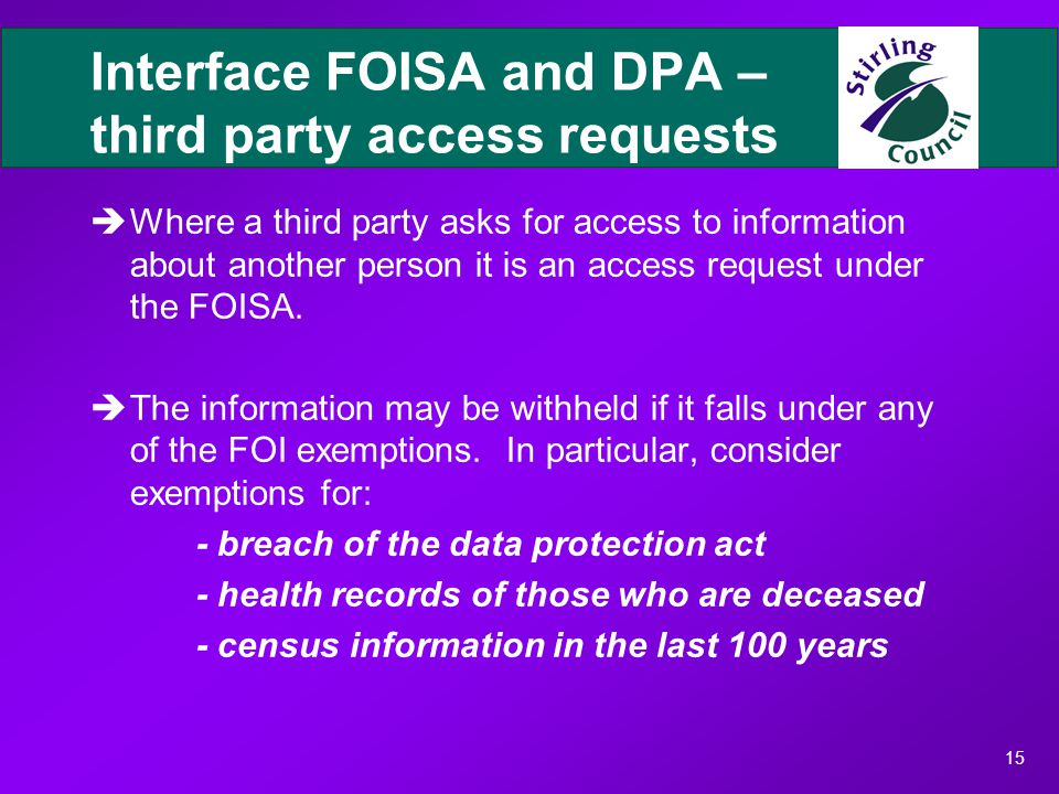 15 Interface FOISA and DPA – third party access requests èWhere a third party asks for access to information about another person it is an access request under the FOISA.