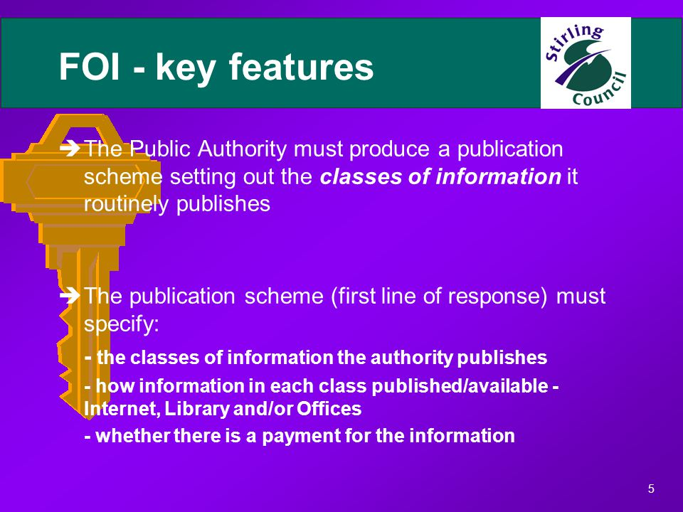5 FOI - key features èThe Public Authority must produce a publication scheme setting out the classes of information it routinely publishes èThe publication scheme (first line of response) must specify: - the classes of information the authority publishes - how information in each class published/available - Internet, Library and/or Offices - whether there is a payment for the information