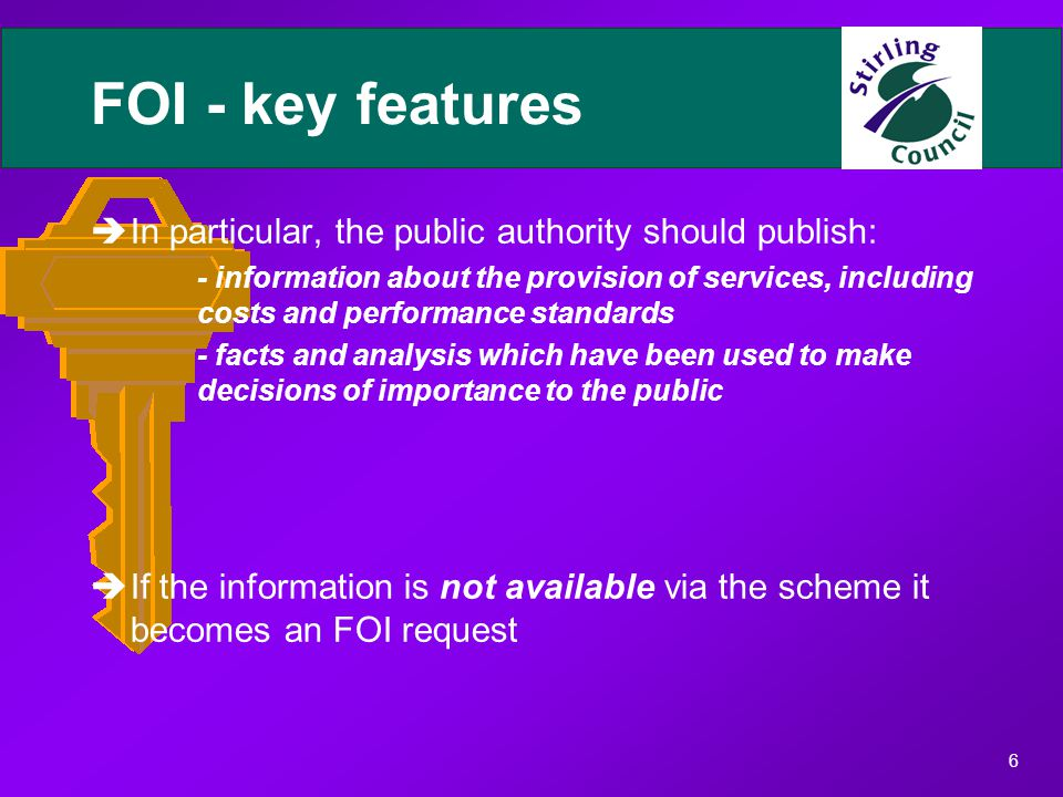 6 FOI - key features èIn particular, the public authority should publish: - information about the provision of services, including costs and performance standards - facts and analysis which have been used to make decisions of importance to the public èIf the information is not available via the scheme it becomes an FOI request