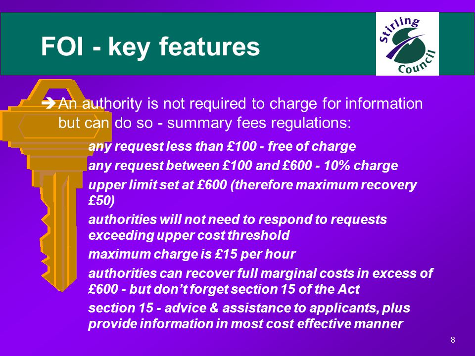 8 FOI - key features èAn authority is not required to charge for information but can do so - summary fees regulations: any request less than £100 - free of charge any request between £100 and £600 - 10% charge upper limit set at £600 (therefore maximum recovery £50) authorities will not need to respond to requests exceeding upper cost threshold maximum charge is £15 per hour authorities can recover full marginal costs in excess of £600 - but don't forget section 15 of the Act section 15 - advice & assistance to applicants, plus provide information in most cost effective manner