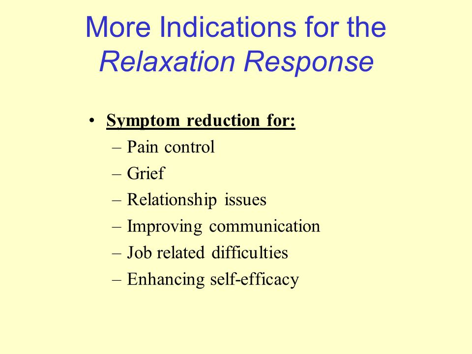 More Indications for the Relaxation Response Symptom reduction for: –Pain control –Grief –Relationship issues –Improving communication –Job related di