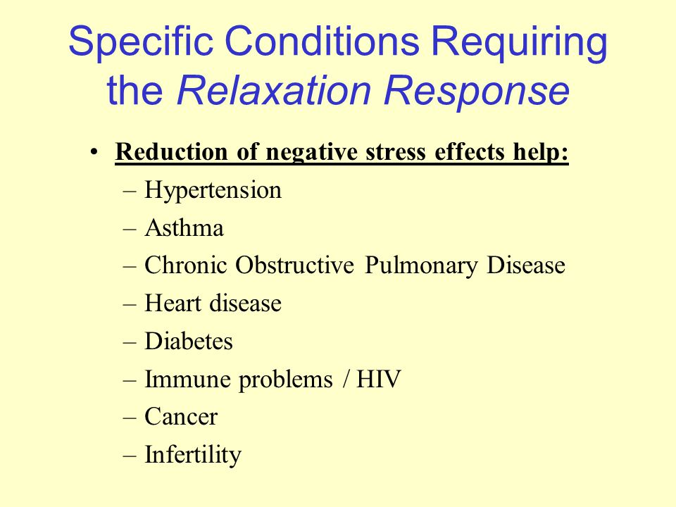 Specific Conditions Requiring the Relaxation Response Reduction of negative stress effects help: –Hypertension –Asthma –Chronic Obstructive Pulmonary Disease –Heart disease –Diabetes –Immune problems / HIV –Cancer –Infertility