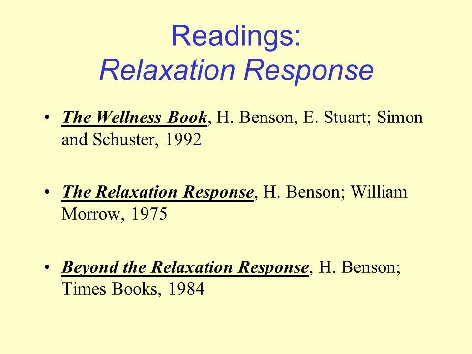 Readings: Relaxation Response The Wellness Book, H. Benson, E. Stuart; Simon and Schuster, 1992 The Relaxation Response, H. Benson; William Morrow, 19