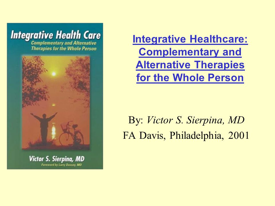 Integrative Healthcare: Complementary and Alternative Therapies for the Whole Person By: Victor S. Sierpina, MD FA Davis, Philadelphia, 2001