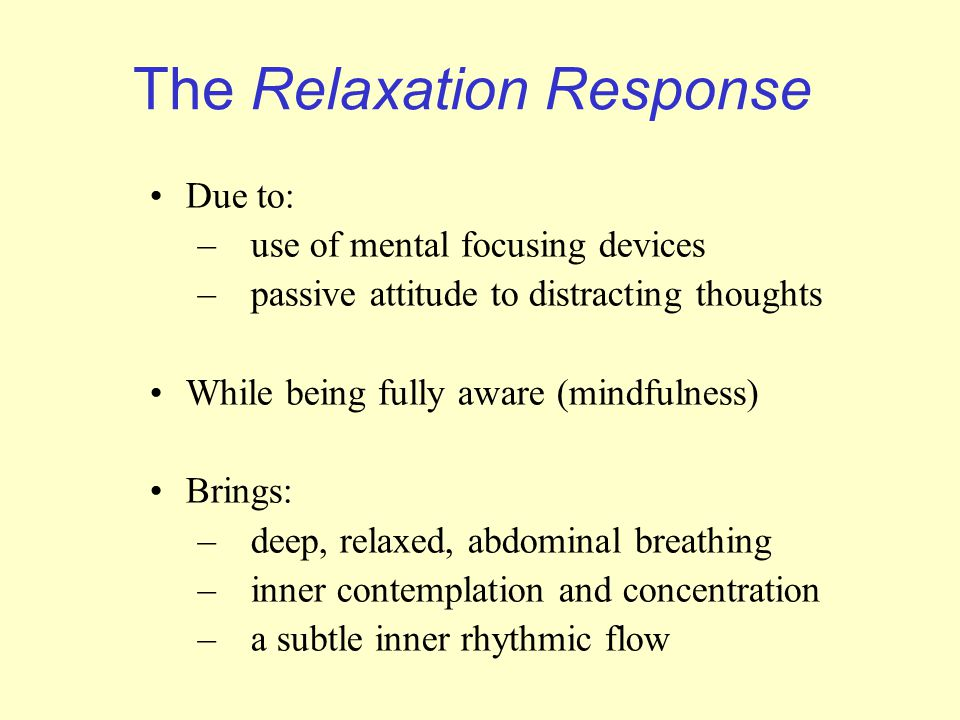 The Relaxation Response Due to: –use of mental focusing devices –passive attitude to distracting thoughts While being fully aware (mindfulness) Brings: –deep, relaxed, abdominal breathing –inner contemplation and concentration –a subtle inner rhythmic flow