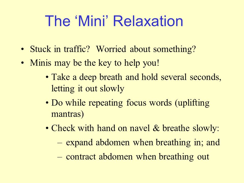 The 'Mini' Relaxation Stuck in traffic? Worried about something? Minis may be the key to help you! Take a deep breath and hold several seconds, lettin