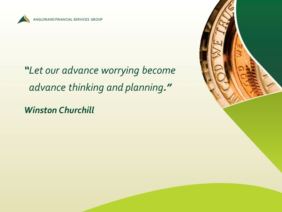 ANGLORAND FINANCIAL SERVICES GROUP Let our advance worrying become advance thinking and planning. Winston Churchill