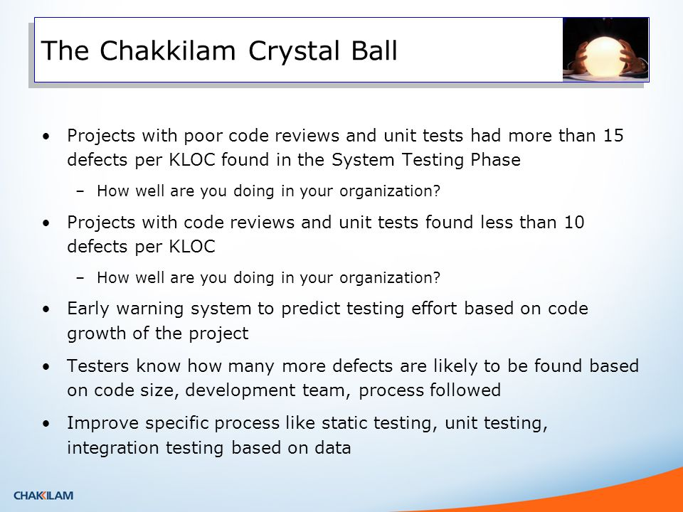 The Chakkilam Crystal Ball Projects with poor code reviews and unit tests had more than 15 defects per KLOC found in the System Testing Phase –How well are you doing in your organization.