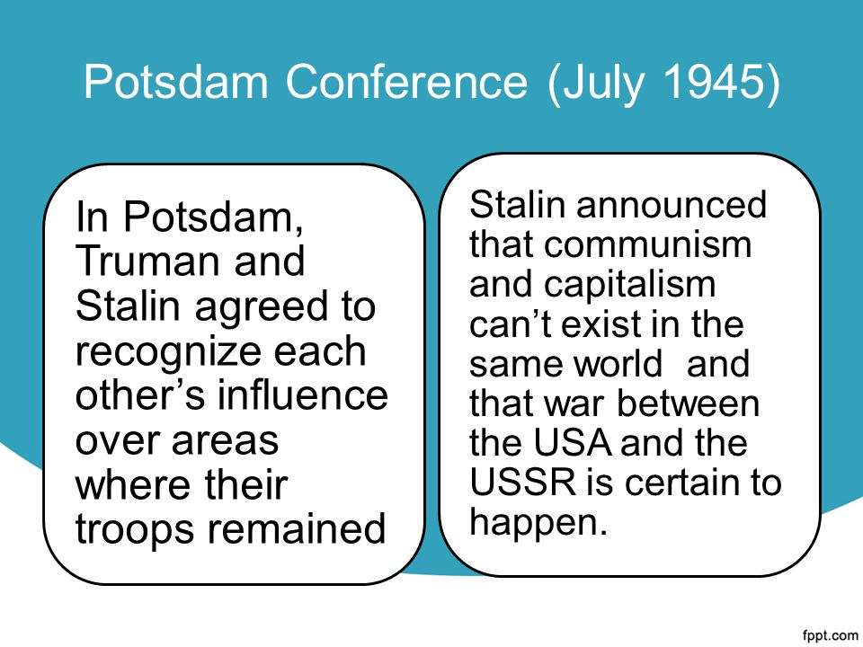 Potsdam Conference (July 1945) In Potsdam, Truman and Stalin agreed to recognize each other's influence over areas where their troops remained Stalin announced that communism and capitalism can't exist in the same world and that war between the USA and the USSR is certain to happen.