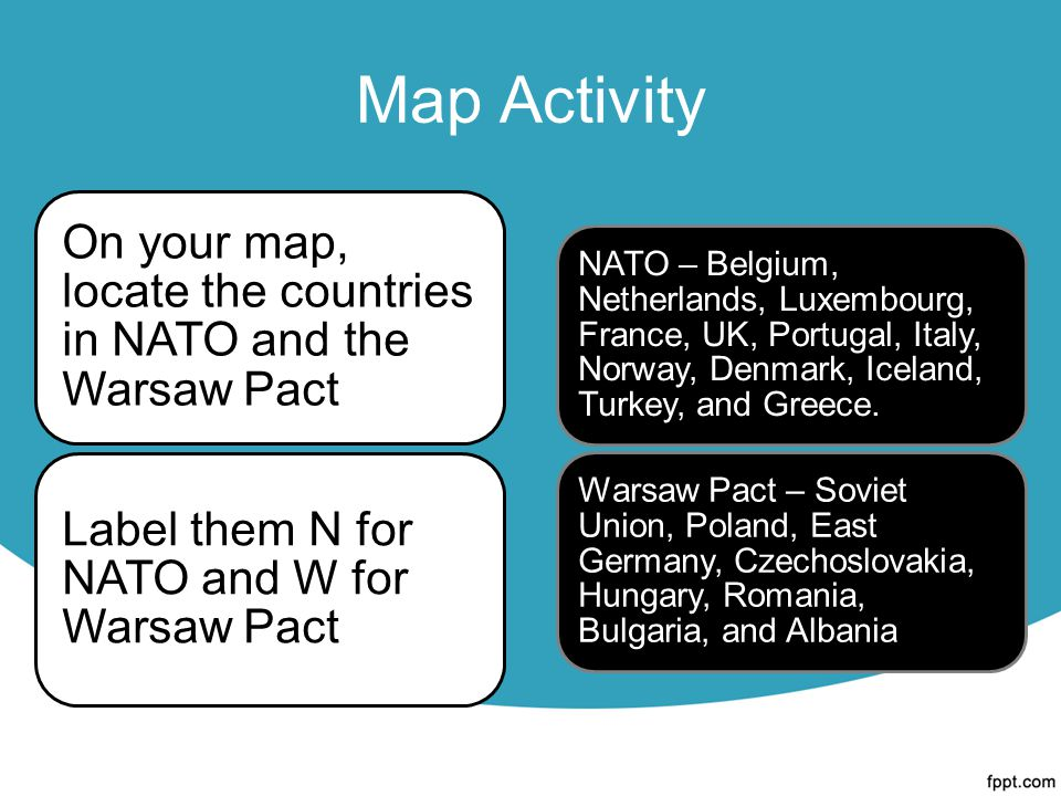 Map Activity On your map, locate the countries in NATO and the Warsaw Pact Label them N for NATO and W for Warsaw Pact NATO – Belgium, Netherlands, Luxembourg, France, UK, Portugal, Italy, Norway, Denmark, Iceland, Turkey, and Greece.