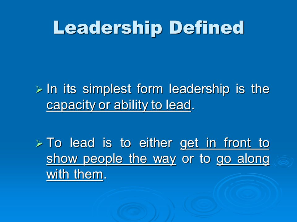 Leadership Defined  In its simplest form leadership is the capacity or ability to lead.