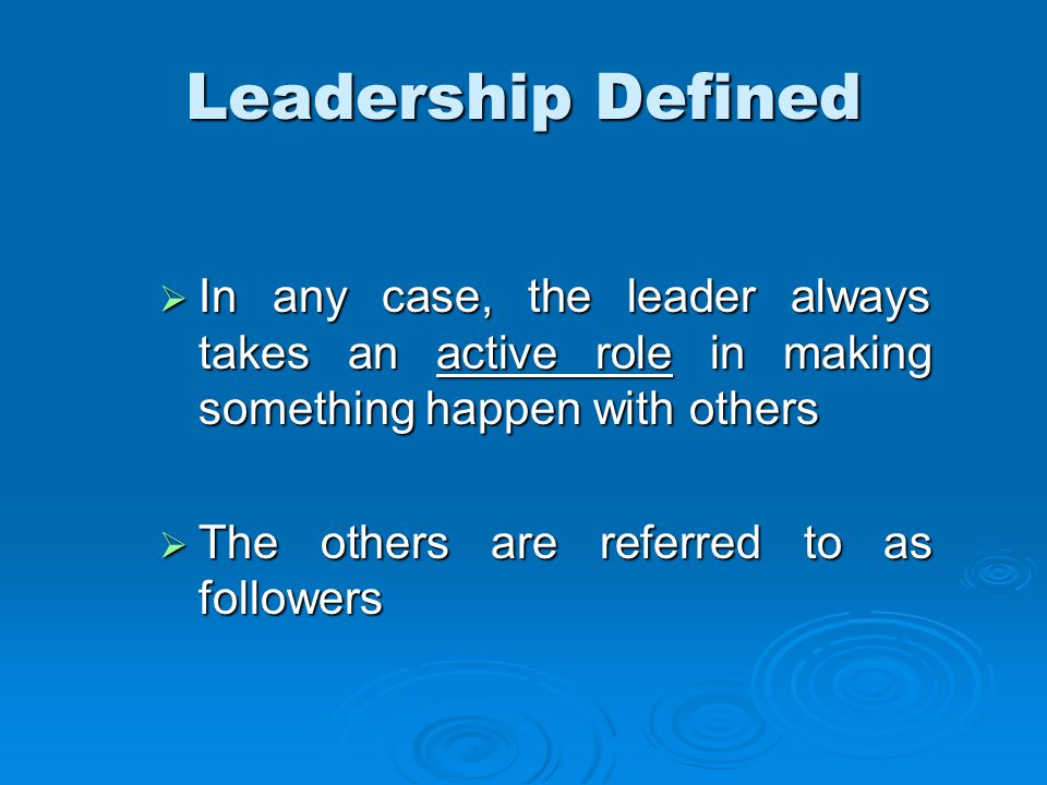 Leadership Defined  In any case, the leader always takes an active role in making something happen with others  The others are referred to as followers