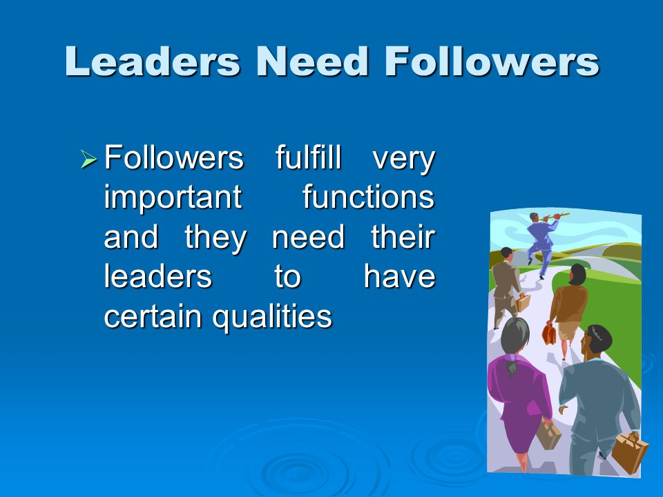  Followers fulfill very important functions and they need their leaders to have certain qualities Leaders Need Followers