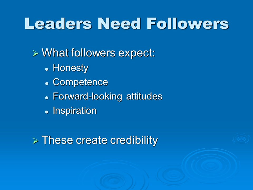  What followers expect: Honesty Honesty Competence Competence Forward-looking attitudes Forward-looking attitudes Inspiration Inspiration  These create credibility Leaders Need Followers