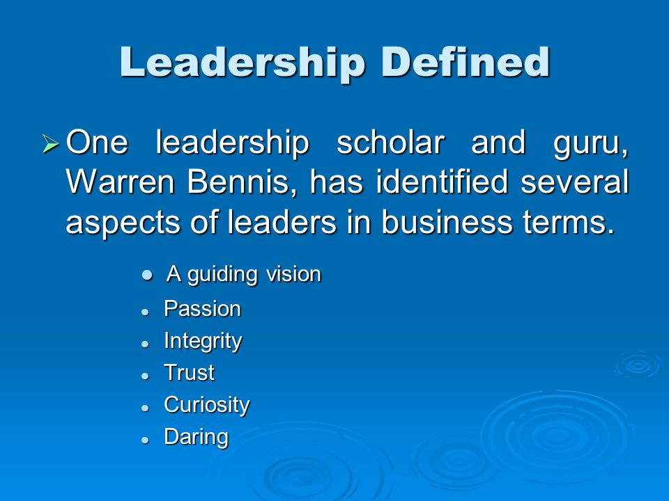  One leadership scholar and guru, Warren Bennis, has identified several aspects of leaders in business terms.