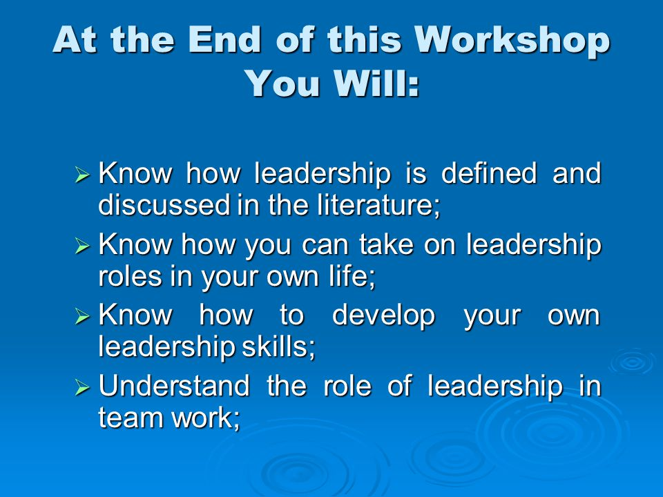 At the End of this Workshop You Will:  Know how leadership is defined and discussed in the literature;  Know how you can take on leadership roles in your own life;  Know how to develop your own leadership skills;  Understand the role of leadership in team work;