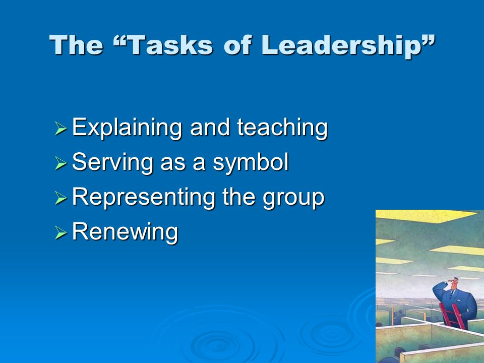 The Tasks of Leadership  Explaining and teaching  Serving as a symbol  Representing the group  Renewing