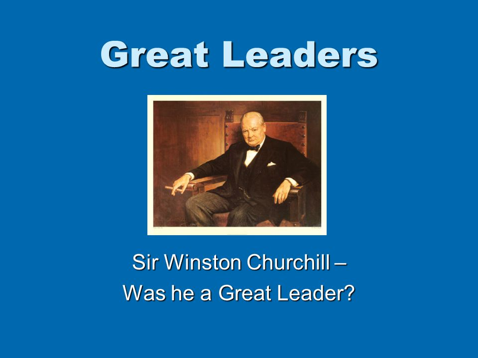 Great Leaders Sir Winston Churchill – Was he a Great Leader
