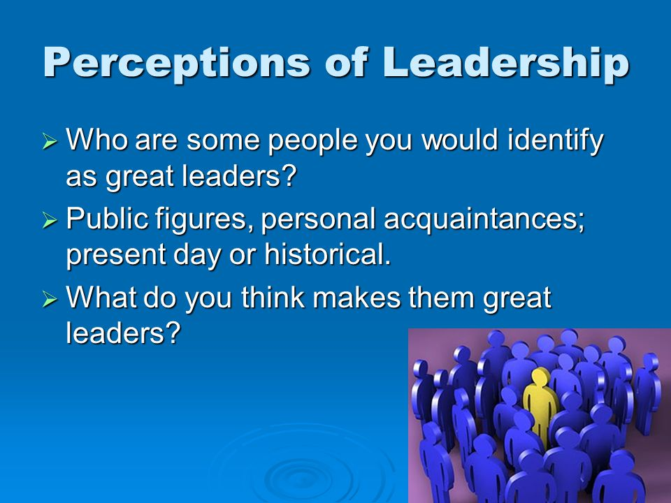Perceptions of Leadership  Who are some people you would identify as great leaders.