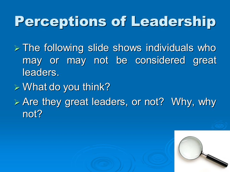 Perceptions of Leadership  The following slide shows individuals who may or may not be considered great leaders.