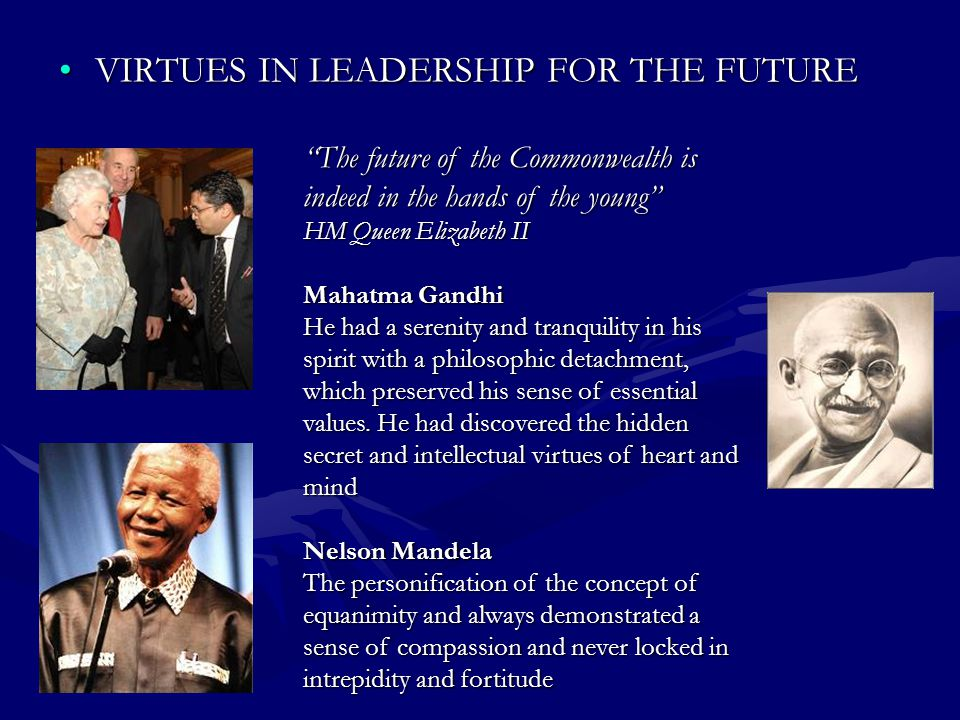VIRTUES IN LEADERSHIP FOR THE FUTUREVIRTUES IN LEADERSHIP FOR THE FUTURE The future of the Commonwealth is indeed in the hands of the young HM Queen Elizabeth II Mahatma Gandhi He had a serenity and tranquility in his spirit with a philosophic detachment, which preserved his sense of essential values.