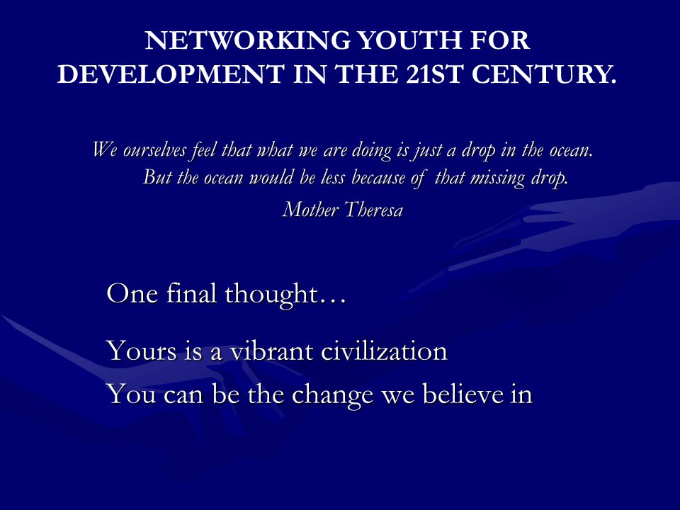 One final thought… Yours is a vibrant civilization You can be the change we believe in NETWORKING YOUTH FOR DEVELOPMENT IN THE 21ST CENTURY.