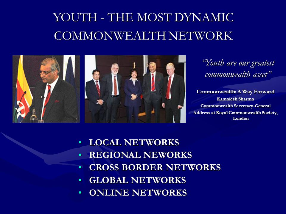 Commonwealth: A Way Forward Kamalesh Sharma Commonwealth Secretary-General Address at Royal Commonwealth Society, London Youth are our greatest commonwealth asset YOUTH - THE MOST DYNAMIC COMMONWEALTH NETWORK LOCAL NETWORKSLOCAL NETWORKS REGIONAL NEWORKSREGIONAL NEWORKS CROSS BORDER NETWORKSCROSS BORDER NETWORKS GLOBAL NETWORKSGLOBAL NETWORKS ONLINE NETWORKSONLINE NETWORKS