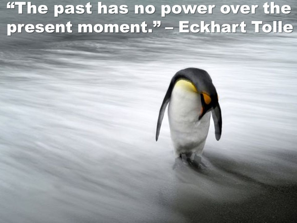 The past has no power over the present moment. – Eckhart Tolle