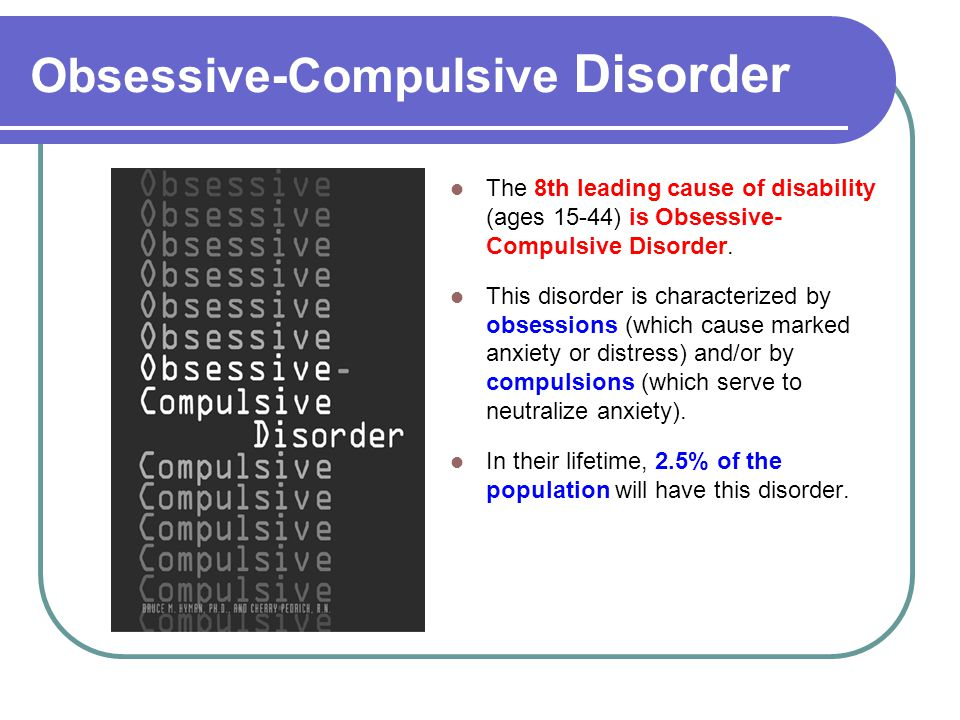 Obsessive-Compulsive Disorder The 8th leading cause of disability (ages 15-44) is Obsessive- Compulsive Disorder.