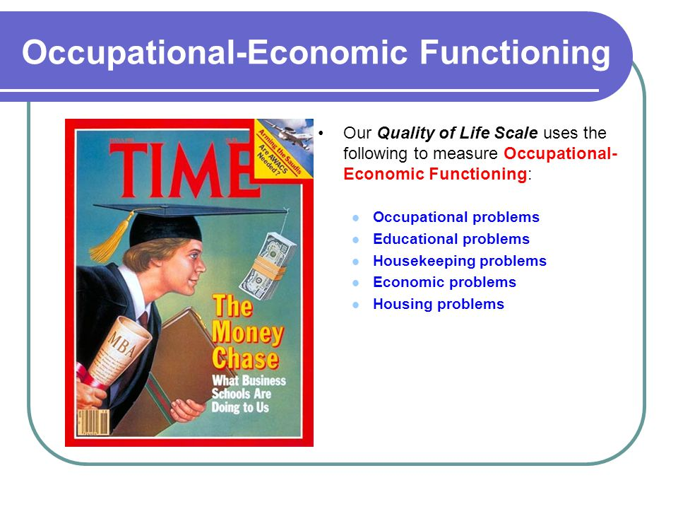 Occupational-Economic Functioning Our Quality of Life Scale uses the following to measure Occupational- Economic Functioning: Occupational problems Educational problems Housekeeping problems Economic problems Housing problems