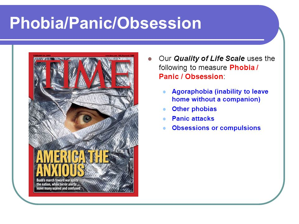 Phobia/Panic/Obsession Our Quality of Life Scale uses the following to measure Phobia / Panic / Obsession: Agoraphobia (inability to leave home without a companion) Other phobias Panic attacks Obsessions or compulsions
