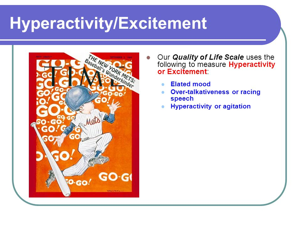 Hyperactivity/Excitement Our Quality of Life Scale uses the following to measure Hyperactivity or Excitement: Elated mood Over-talkativeness or racing speech Hyperactivity or agitation