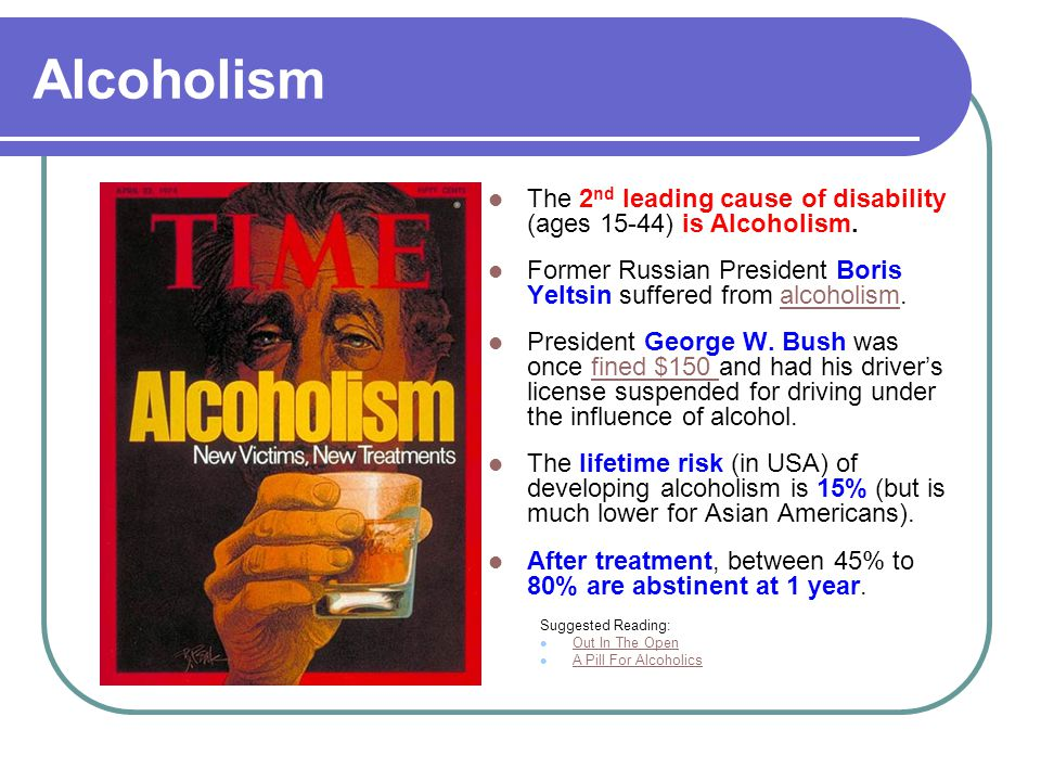 Alcoholism The 2 nd leading cause of disability (ages 15-44) is Alcoholism.