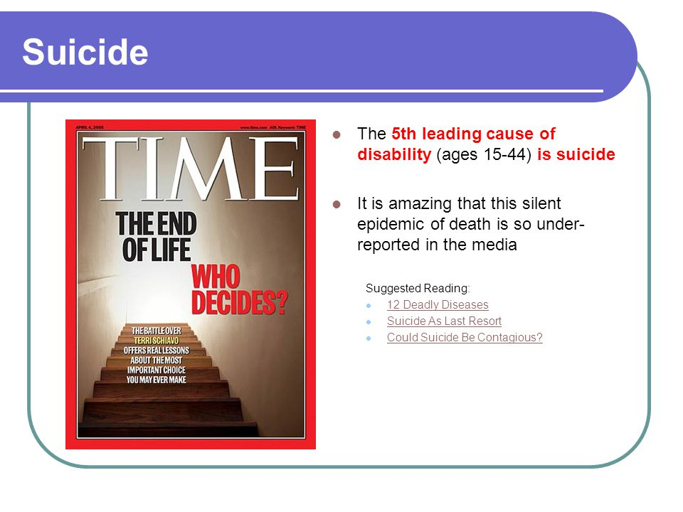Suicide The 5th leading cause of disability (ages 15-44) is suicide It is amazing that this silent epidemic of death is so under- reported in the media Suggested Reading: 12 Deadly Diseases Suicide As Last Resort Could Suicide Be Contagious