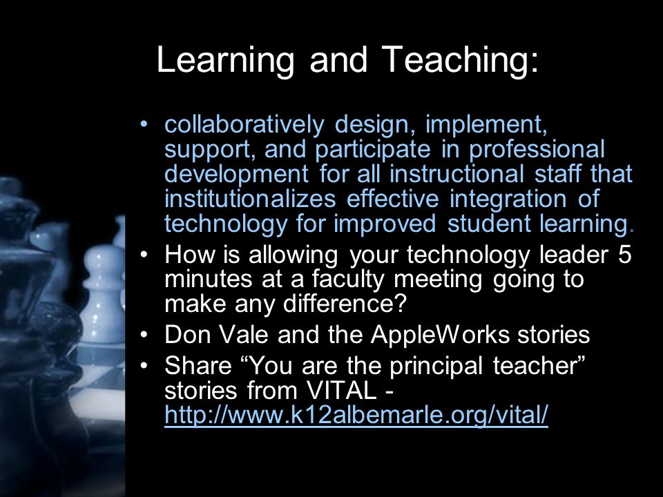 Learning and Teaching: collaboratively design, implement, support, and participate in professional development for all instructional staff that institutionalizes effective integration of technology for improved student learning.