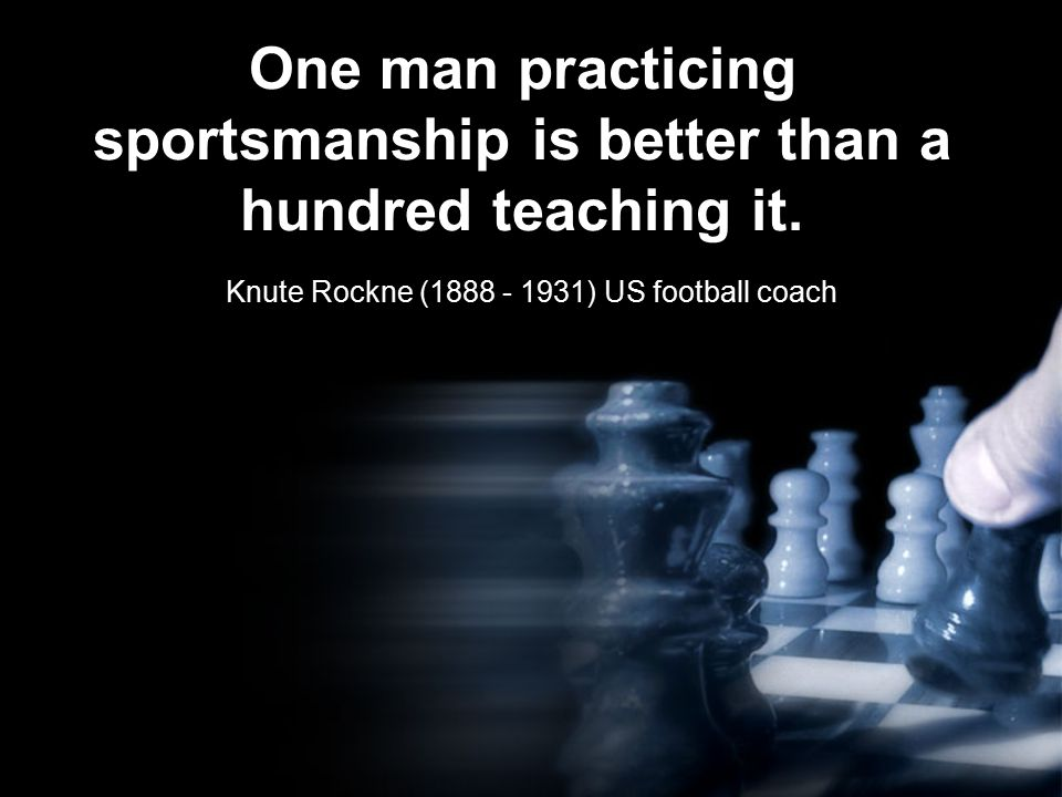 One man practicing sportsmanship is better than a hundred teaching it.