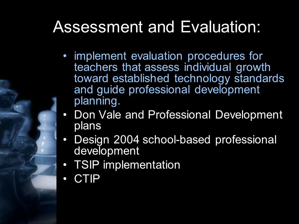 Assessment and Evaluation: implement evaluation procedures for teachers that assess individual growth toward established technology standards and guide professional development planning.