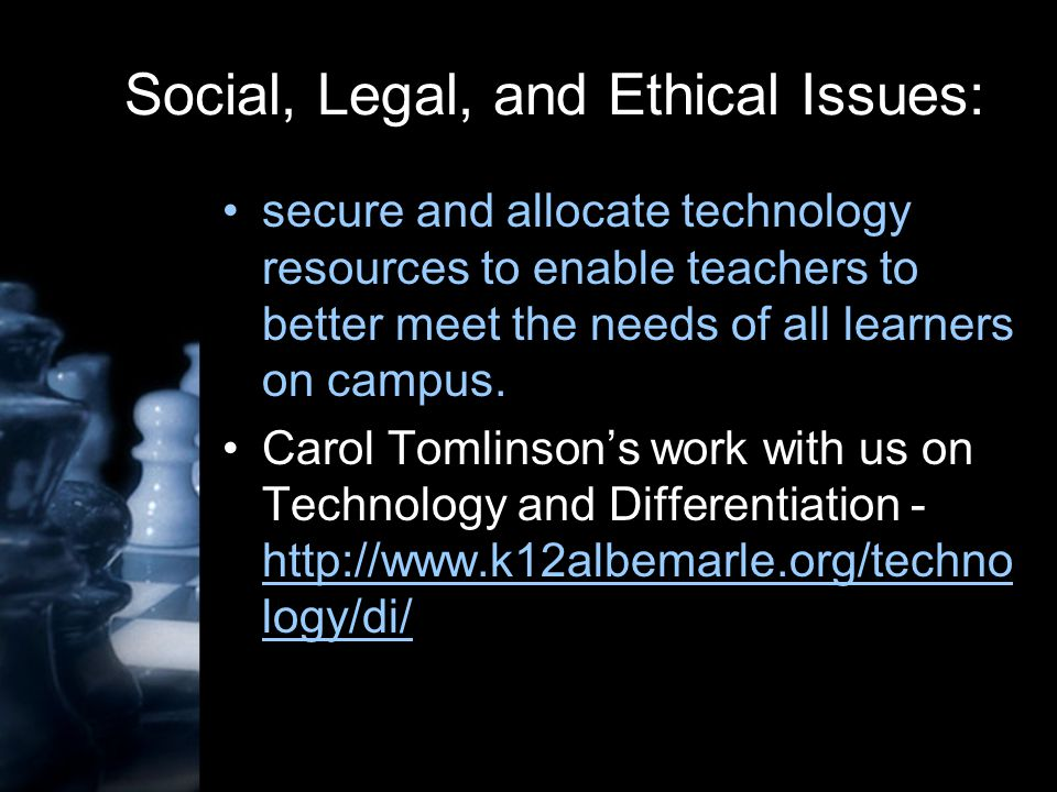 Social, Legal, and Ethical Issues: secure and allocate technology resources to enable teachers to better meet the needs of all learners on campus.