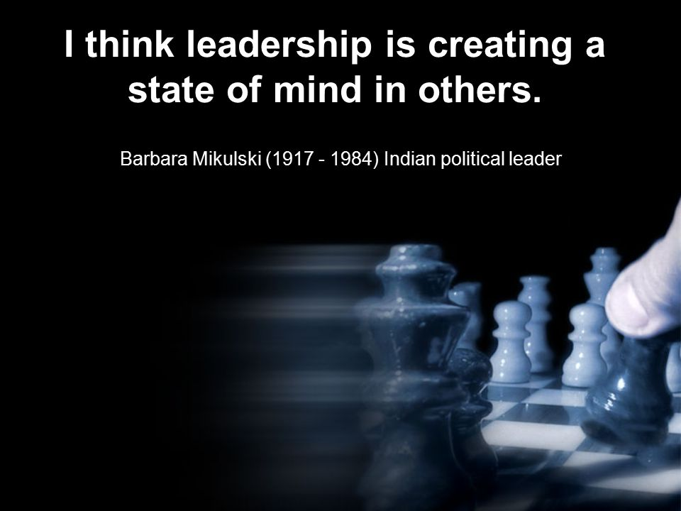 I think leadership is creating a state of mind in others.
