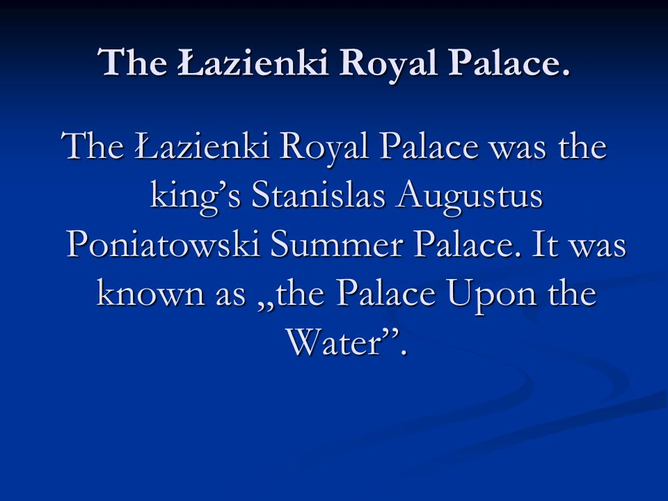 "The Łazienki Royal Palace. The Łazienki Royal Palace was the king's Stanislas Augustus Poniatowski Summer Palace. It was known as ""the Palace Upon the"