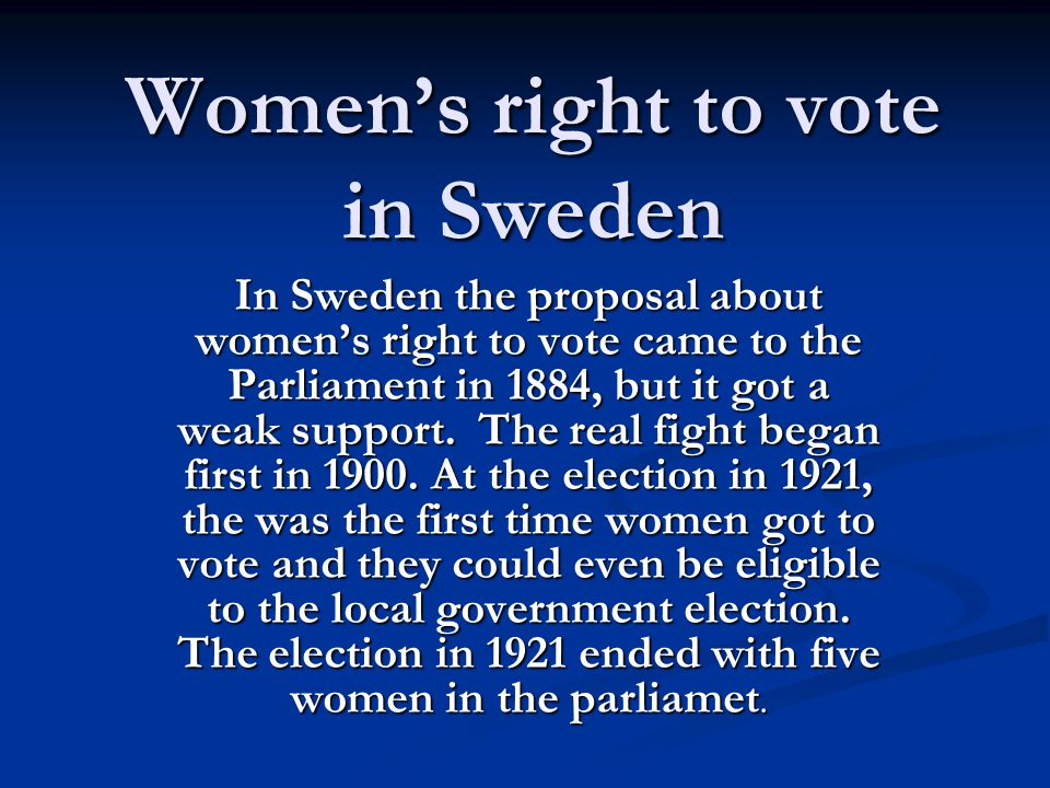 Women's right to vote in Sweden In Sweden the proposal about women's right to vote came to the Parliament in 1884, but it got a weak support. The real