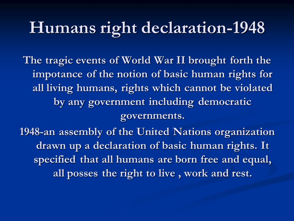Humans right declaration-1948 The tragic events of World War II brought forth the impotance of the notion of basic human rights for all living humans, rights which cannot be violated by any government including democratic governments.
