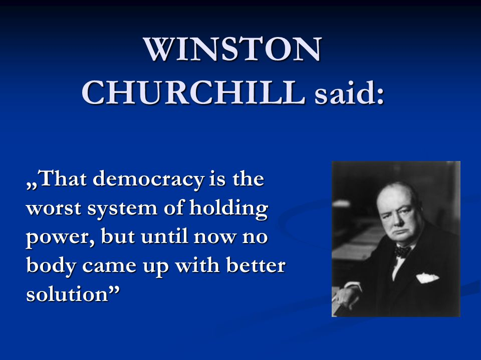 "WINSTON CHURCHILL said: ""That democracy is the worst system of holding power, but until now no body came up with better solution"""