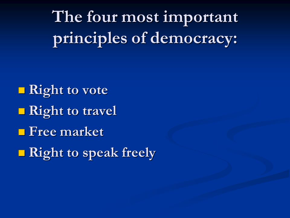 The four most important principles of democracy: Right to vote Right to vote Right to travel Right to travel Free market Free market Right to speak fr