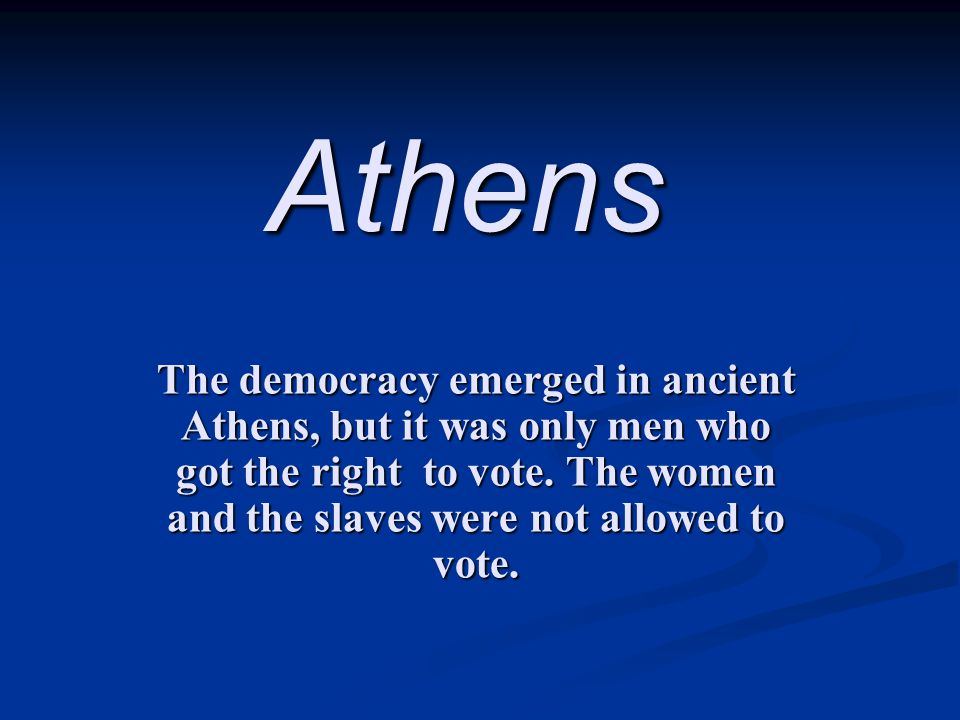 Athens The democracy emerged in ancient Athens, but it was only men who got the right to vote. The women and the slaves were not allowed to vote.