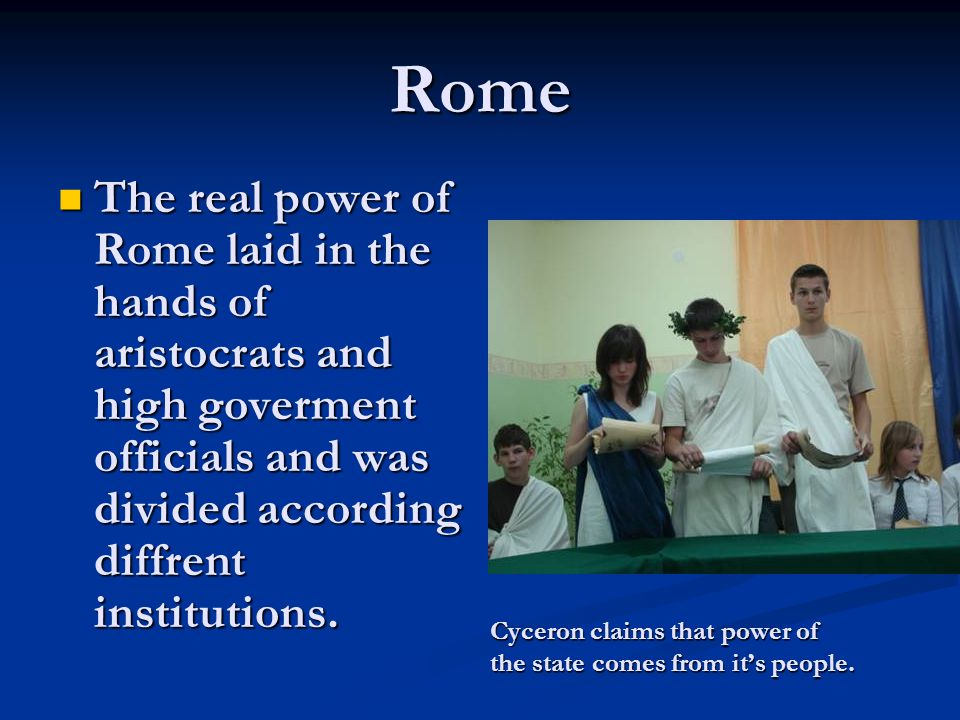 Rome The real power of Rome laid in the hands of aristocrats and high goverment officials and was divided according diffrent institutions. The real po