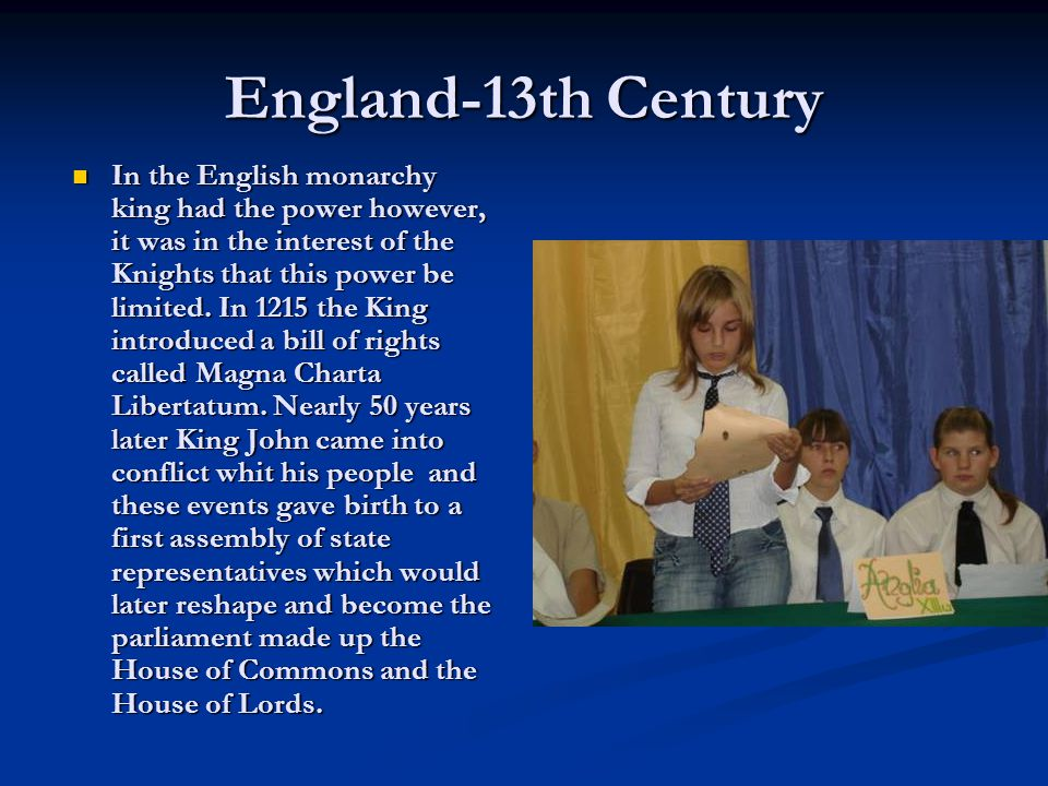England-13th Century In the English monarchy king had the power however, it was in the interest of the Knights that this power be limited.