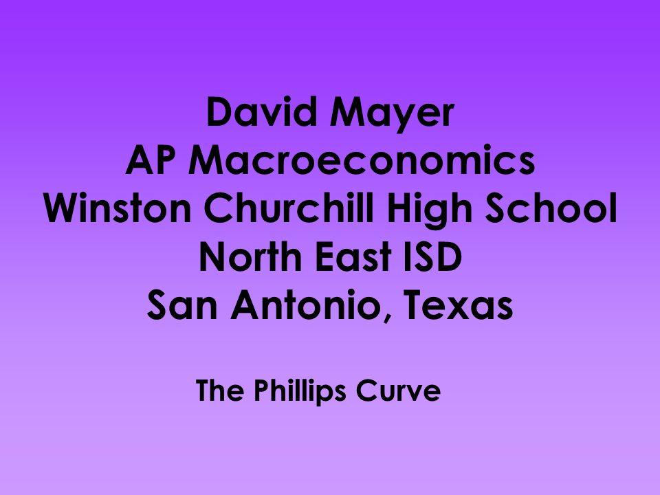 David Mayer AP Macroeconomics Winston Churchill High School North East ISD San Antonio, Texas The Phillips Curve