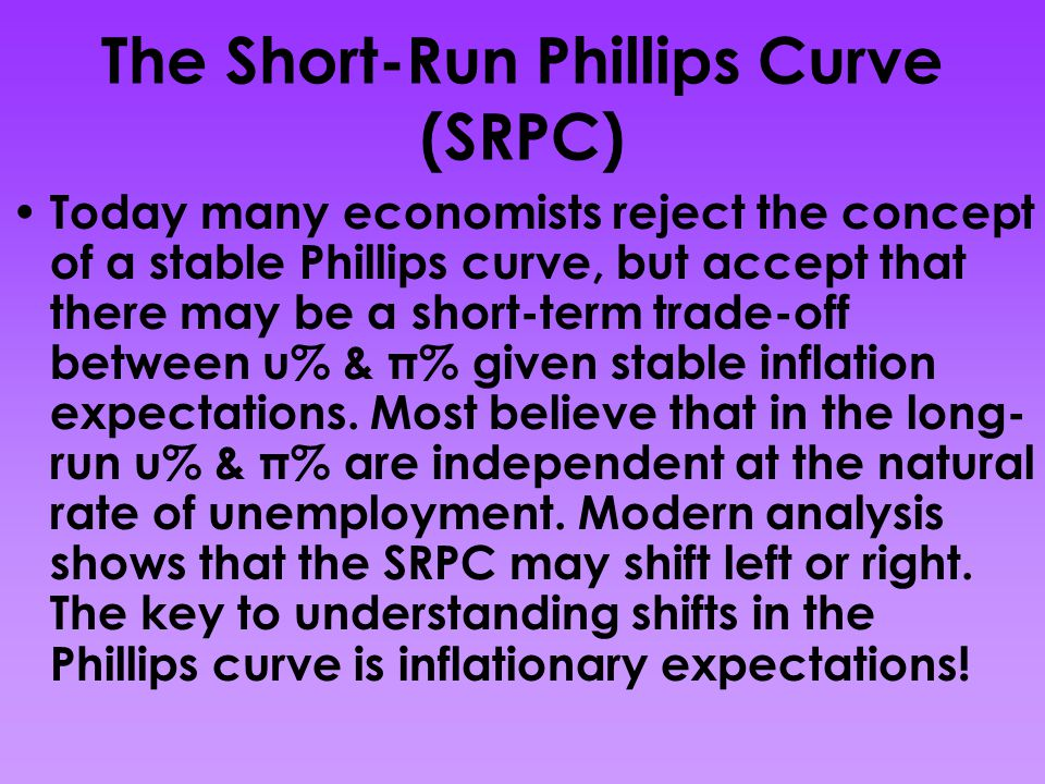 The Short-Run Phillips Curve (SRPC) Today many economists reject the concept of a stable Phillips curve, but accept that there may be a short-term tra