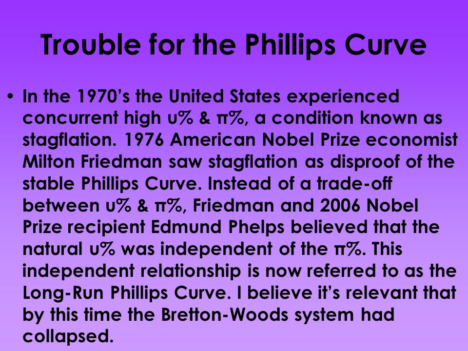 Trouble for the Phillips Curve In the 1970's the United States experienced concurrent high u% & π%, a condition known as stagflation.